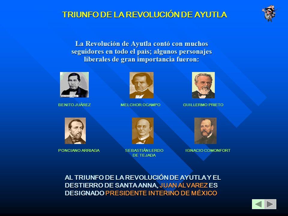 TRIUNFO DE LA REVOLUCIÓN DE AYUTLA La Revolución de Ayutla contó con muchos seguidores en todo el país; algunos personajes liberales de gran importancia fueron: BENITO JUÁREZ MELCHOR OCAMPO GUILLERMO PRIETO PONCIANO ARRIAGA SEBASTIÁN LERDO DE TEJADA IGNACIO COMONFORT AL TRIUNFO DE LA REVOLUCIÓN DE AYUTLA Y EL DESTIERRO DE SANTA ANNA, JUAN ALVAREZ ES DESIGNADO PRESIDENTE INTERINO DE MÉXICO