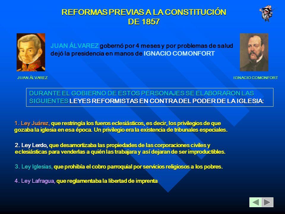 REFORMAS PREVIAS A LA CONSTITUCIÓN DE 1857 JUAN ÁLVAREZ JUAN ÁLVAREZ gobernó por 4 meses y por problemas de salud dejó la presidencia en manos de IGNACIO COMONFORT IGNACIO COMONFORT DURANTE EL GOBIERNO DE ESTOS PERSONAJES SE ELABORARON LAS SIGUIENTES LEYES REFORMISTAS EN CONTRA DEL PODER DE LA IGLESIA: 1.