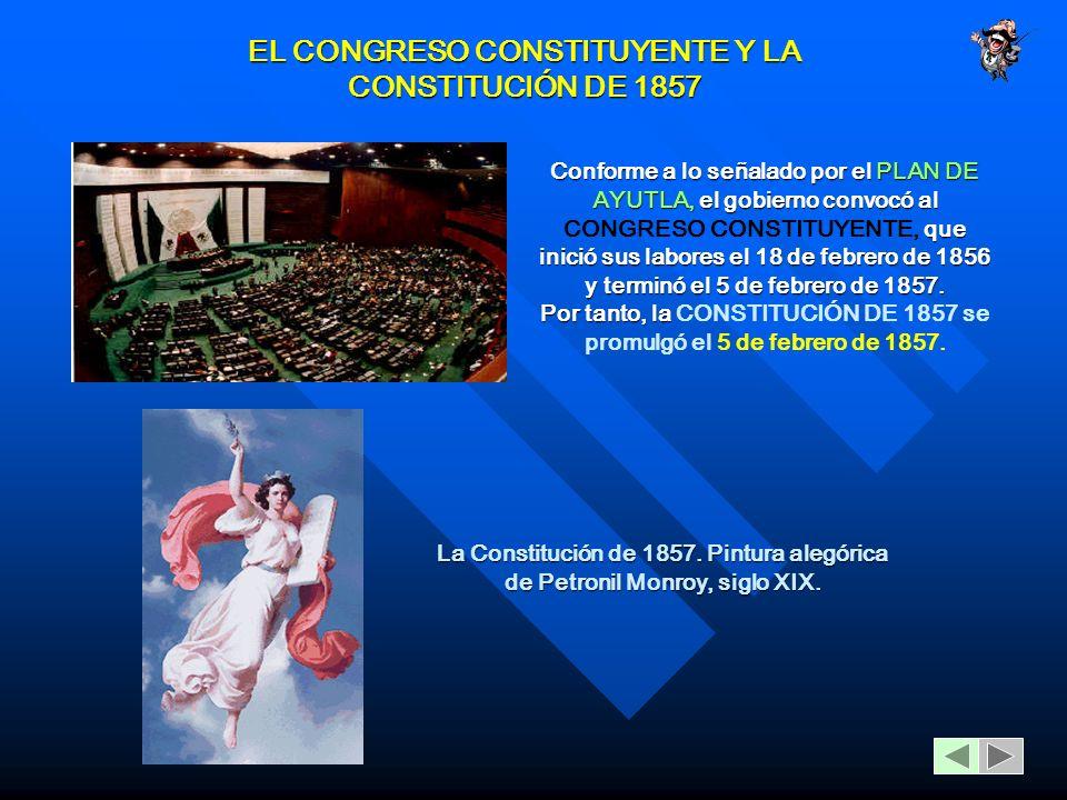 EL CONGRESO CONSTITUYENTE Y LA CONSTITUCIÓN DE 1857 Conforme a lo señalado por el PLAN DE AYUTLA, el gobierno convocó al que inició sus labores el 18 de febrero de 1856 y terminó el 5 de febrero de 1857.