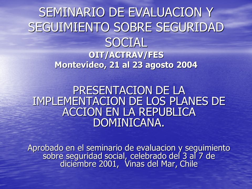 SEMINARIO DE EVALUACION Y SEGUIMIENTO SOBRE SEGURIDAD SOCIAL OIT/ACTRAV/FES Montevideo, 21 al 23 agosto 2004 PRESENTACION DE LA IMPLEMENTACION DE LOS PLANES DE ACCION EN LA REPUBLICA DOMINICANA.