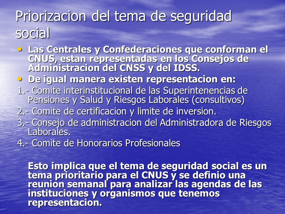 Priorizacion del tema de seguridad social Las Centrales y Confederaciones que conforman el CNUS, estan representadas en los Consejos de Administracion del CNSS y del IDSS.