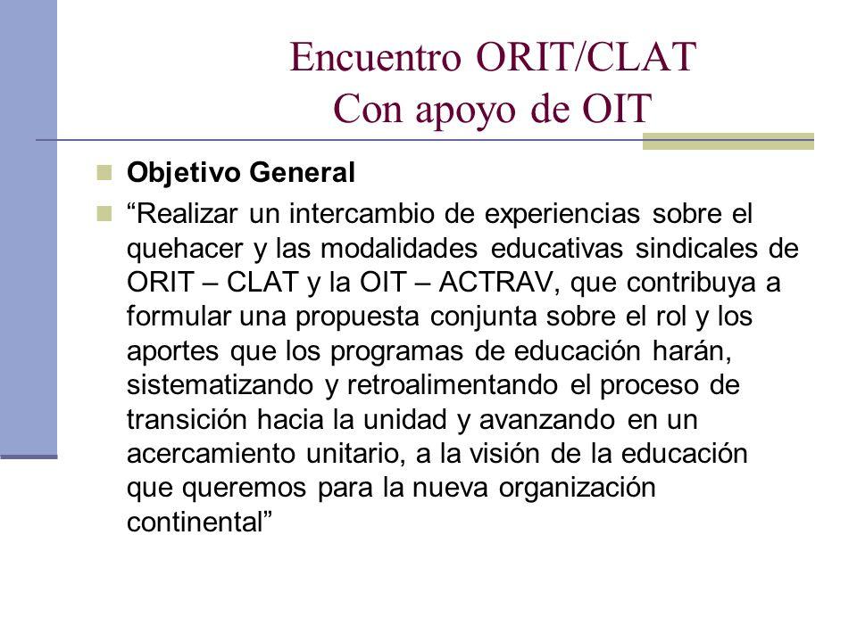 Encuentro ORIT/CLAT Con apoyo de OIT Objetivo General Realizar un intercambio de experiencias sobre el quehacer y las modalidades educativas sindicales de ORIT – CLAT y la OIT – ACTRAV, que contribuya a formular una propuesta conjunta sobre el rol y los aportes que los programas de educación harán, sistematizando y retroalimentando el proceso de transición hacia la unidad y avanzando en un acercamiento unitario, a la visión de la educación que queremos para la nueva organización continental