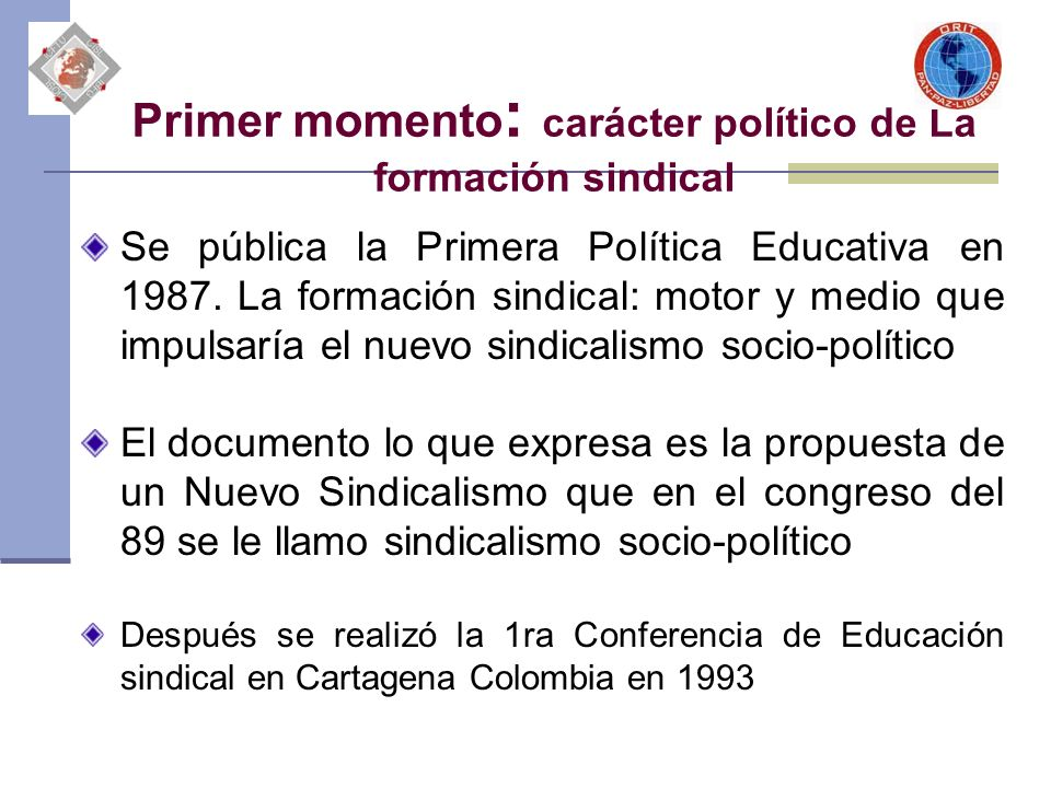 Primer momento : carácter político de La formación sindical Se pública la Primera Política Educativa en 1987. La formación sindical: motor y medio que