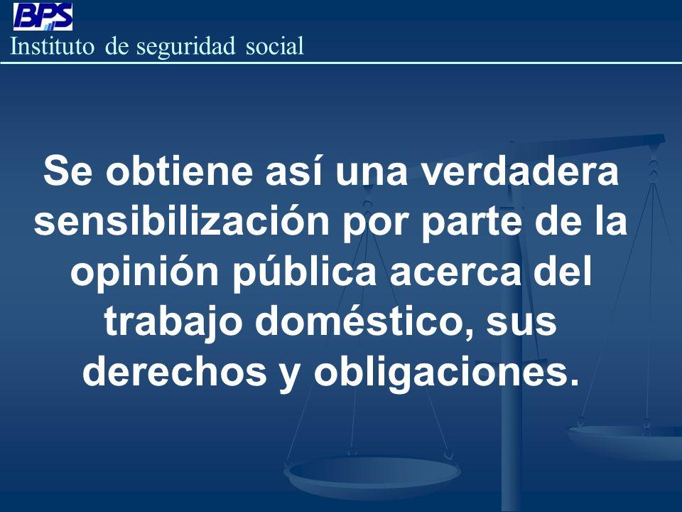 Instituto de seguridad social Se obtiene así una verdadera sensibilización por parte de la opinión pública acerca del trabajo doméstico, sus derechos
