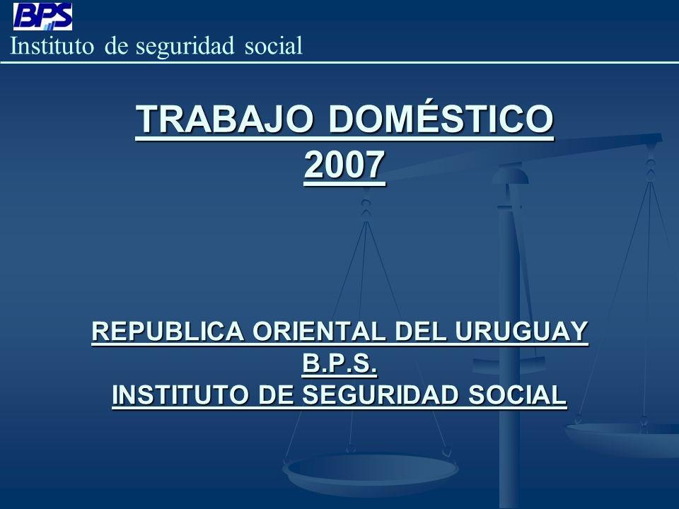 REPUBLICA ORIENTAL DEL URUGUAY B.P.S. INSTITUTO DE SEGURIDAD SOCIAL TRABAJO DOMÉSTICO 2007