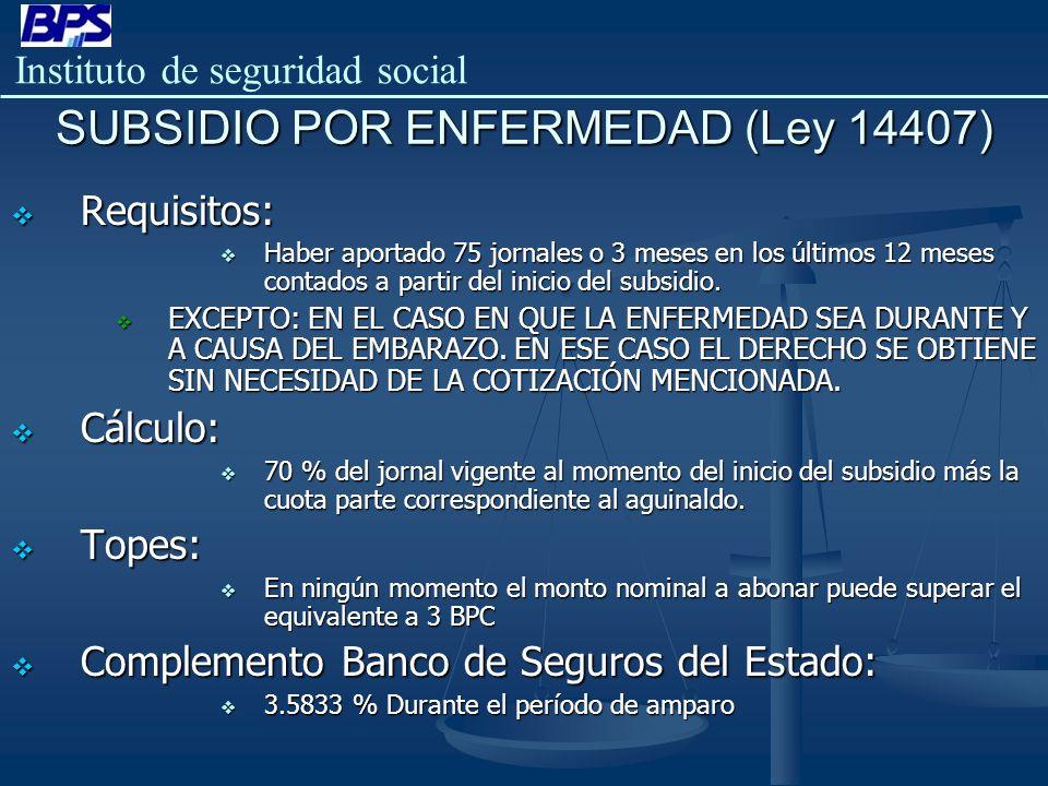Instituto de seguridad social SUBSIDIO POR ENFERMEDAD (Ley 14407) Requisitos: Requisitos: Haber aportado 75 jornales o 3 meses en los últimos 12 meses