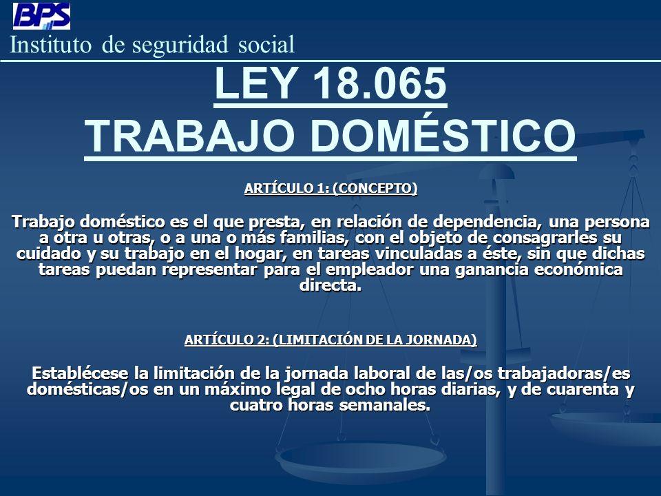 Instituto de seguridad social LEY 18.065 TRABAJO DOMÉSTICO ARTÍCULO 1: (CONCEPTO) Trabajo doméstico es el que presta, en relación de dependencia, una