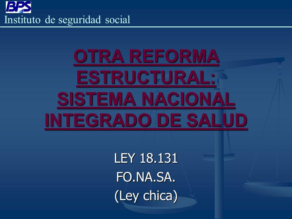 Instituto de seguridad social OTRA REFORMA ESTRUCTURAL: SISTEMA NACIONAL INTEGRADO DE SALUD LEY 18.131 FO.NA.SA. (Ley chica)