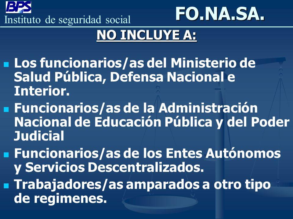 Instituto de seguridad socialFO.NA.SA. NO INCLUYE A: Los funcionarios/as del Ministerio de Salud Pública, Defensa Nacional e Interior. Funcionarios/as