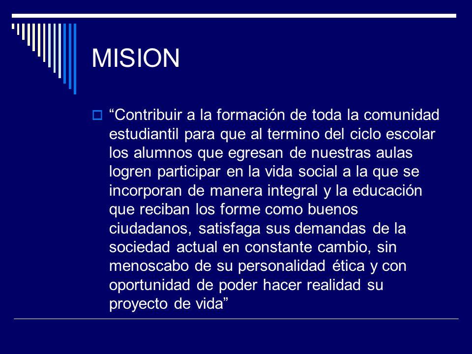 MISION Contribuir a la formación de toda la comunidad estudiantil para que al termino del ciclo escolar los alumnos que egresan de nuestras aulas logr