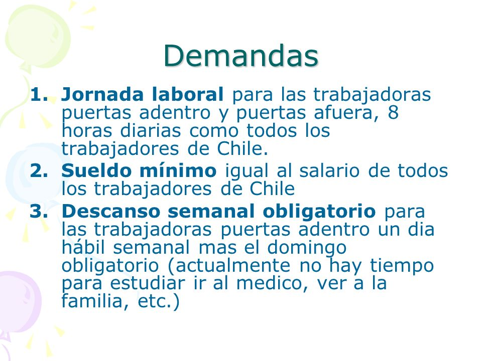Demandas 1.Jornada laboral para las trabajadoras puertas adentro y puertas afuera, 8 horas diarias como todos los trabajadores de Chile. 2.Sueldo míni
