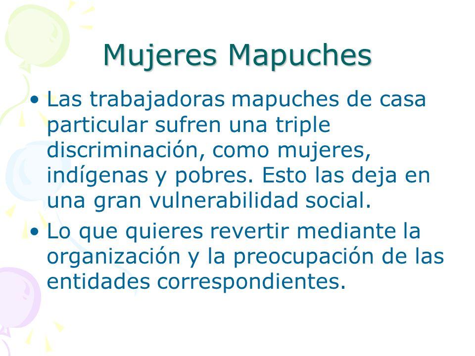 Mujeres Mapuches Las trabajadoras mapuches de casa particular sufren una triple discriminación, como mujeres, indígenas y pobres. Esto las deja en una