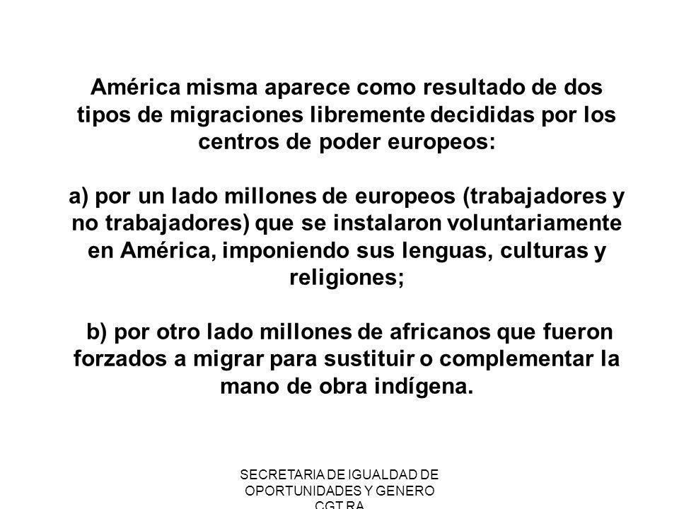 SECRETARIA DE IGUALDAD DE OPORTUNIDADES Y GENERO CGT RA América misma aparece como resultado de dos tipos de migraciones libremente decididas por los