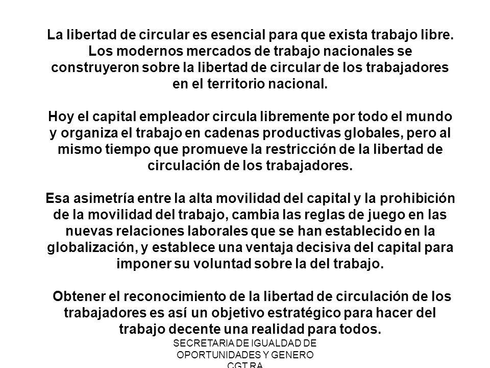 SECRETARIA DE IGUALDAD DE OPORTUNIDADES Y GENERO CGT RA La libertad de circular es esencial para que exista trabajo libre. Los modernos mercados de tr