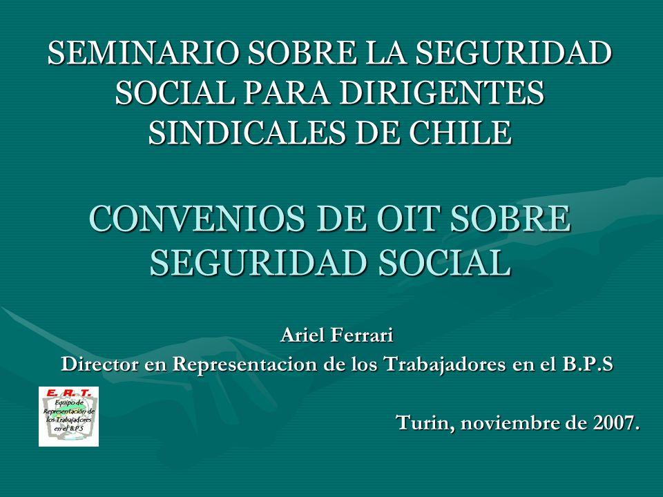 SEMINARIO SOBRE LA SEGURIDAD SOCIAL PARA DIRIGENTES SINDICALES DE CHILE CONVENIOS DE OIT SOBRE SEGURIDAD SOCIAL Ariel Ferrari Director en Representaci