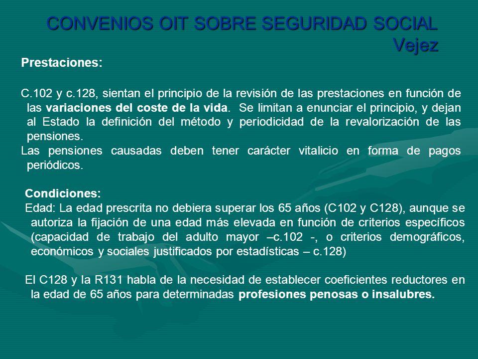 CONVENIOS OIT SOBRE SEGURIDAD SOCIAL Vejez Prestaciones: C.102 y c.128, sientan el principio de la revisión de las prestaciones en función de las vari