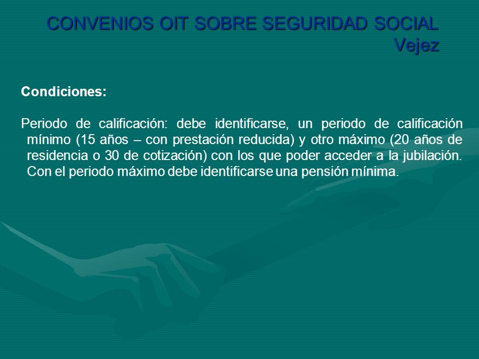 CONVENIOS OIT SOBRE SEGURIDAD SOCIAL Vejez Condiciones: Periodo de calificación: debe identificarse, un periodo de calificación mínimo (15 años – con