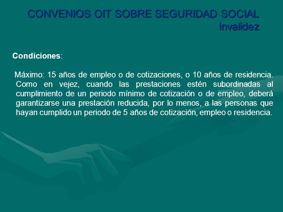 CONVENIOS OIT SOBRE SEGURIDAD SOCIAL Invalidez Condiciones: Máximo: 15 años de empleo o de cotizaciones, o 10 años de residencia. Como en vejez, cuand