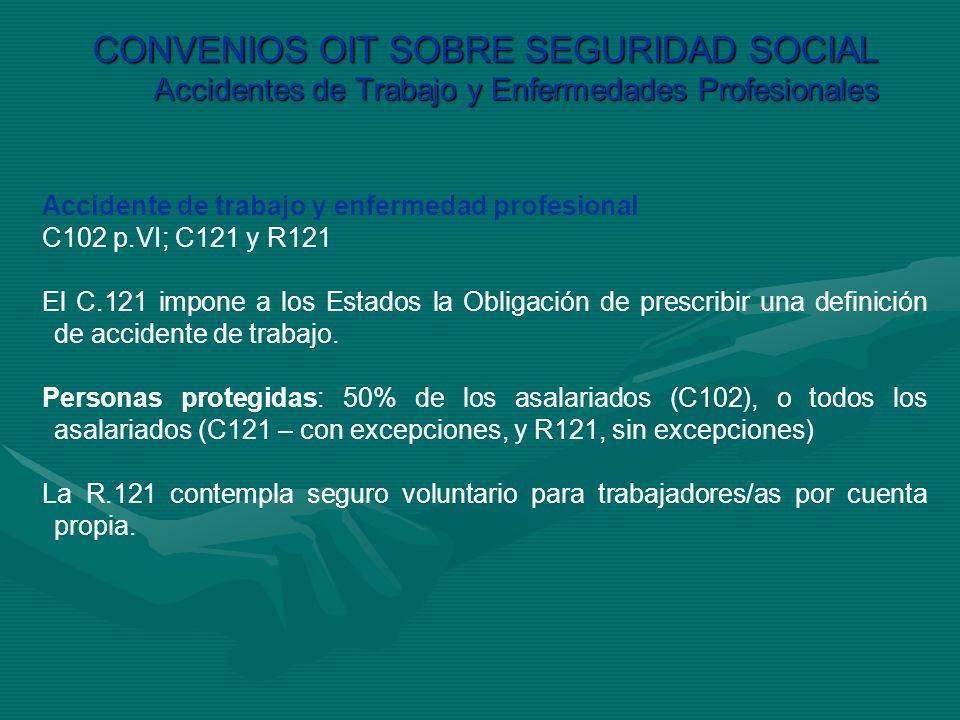 CONVENIOS OIT SOBRE SEGURIDAD SOCIAL Accidentes de Trabajo y Enfermedades Profesionales Accidente de trabajo y enfermedad profesional C102 p.VI; C121