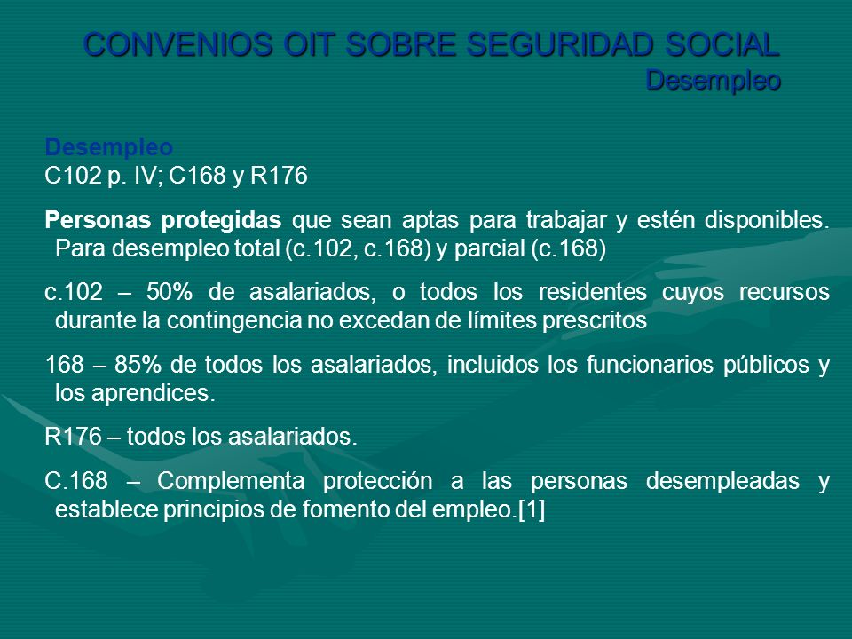CONVENIOS OIT SOBRE SEGURIDAD SOCIAL Desempleo Desempleo C102 p. IV; C168 y R176 Personas protegidas que sean aptas para trabajar y estén disponibles.