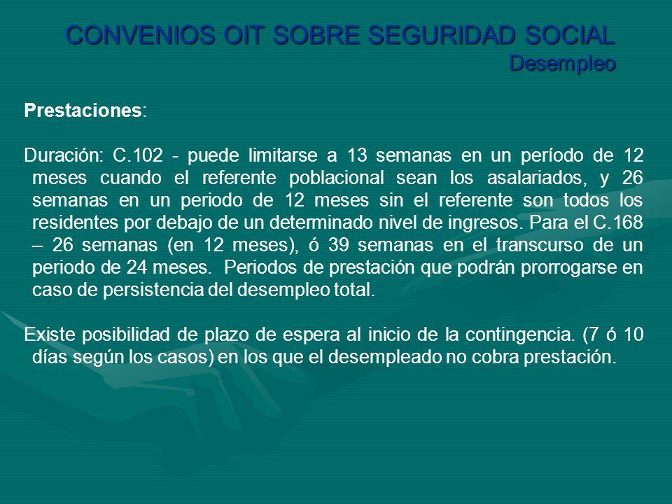 CONVENIOS OIT SOBRE SEGURIDAD SOCIAL Desempleo Prestaciones: Duración: C.102 - puede limitarse a 13 semanas en un período de 12 meses cuando el refere