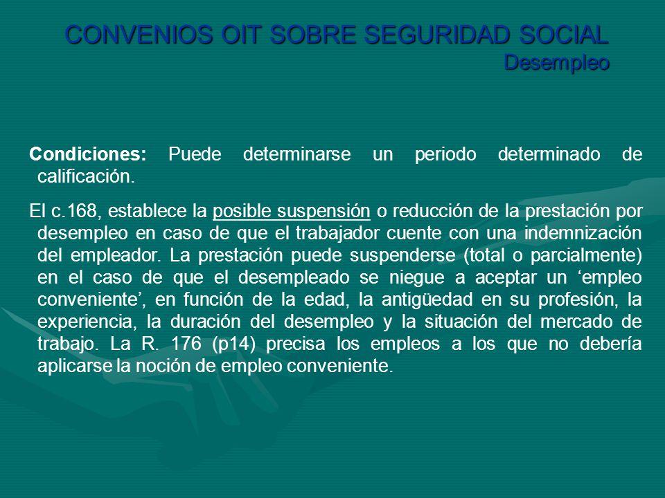 CONVENIOS OIT SOBRE SEGURIDAD SOCIAL Desempleo Condiciones: Puede determinarse un periodo determinado de calificación. El c.168, establece la posible