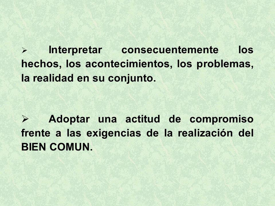 Interpretar consecuentemente los hechos, los acontecimientos, los problemas, la realidad en su conjunto.