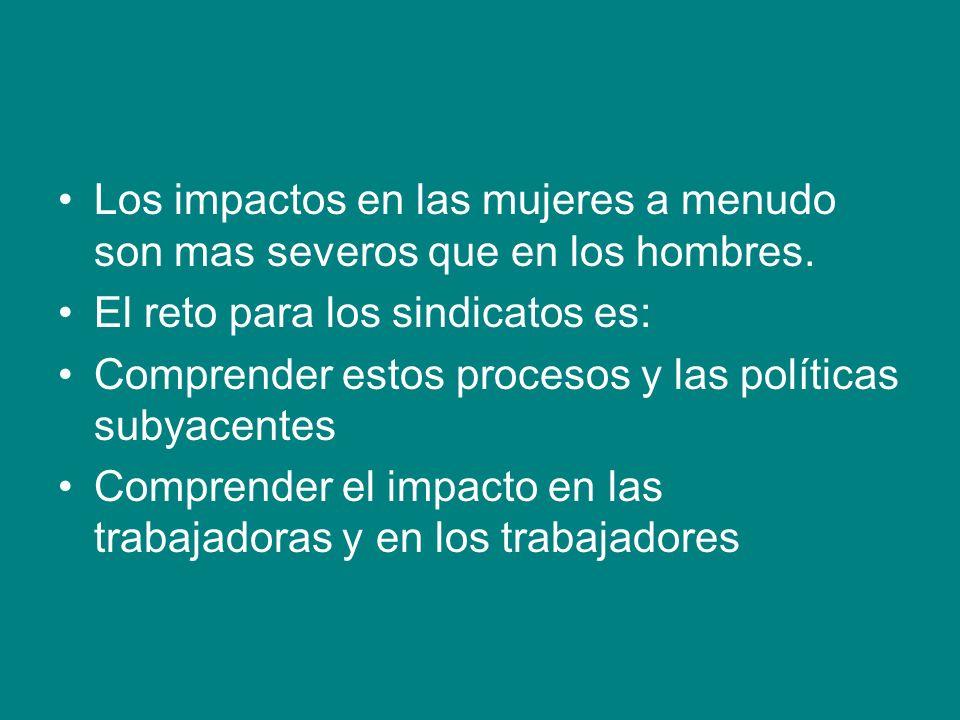 Los impactos en las mujeres a menudo son mas severos que en los hombres. El reto para los sindicatos es: Comprender estos procesos y las políticas sub