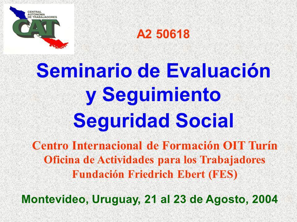 Seminario de Evaluación y Seguimiento Seguridad Social Montevideo, Uruguay, 21 al 23 de Agosto, 2004 A2 50618 Centro Internacional de Formación OIT Turín Oficina de Actividades para los Trabajadores Fundación Friedrich Ebert (FES )