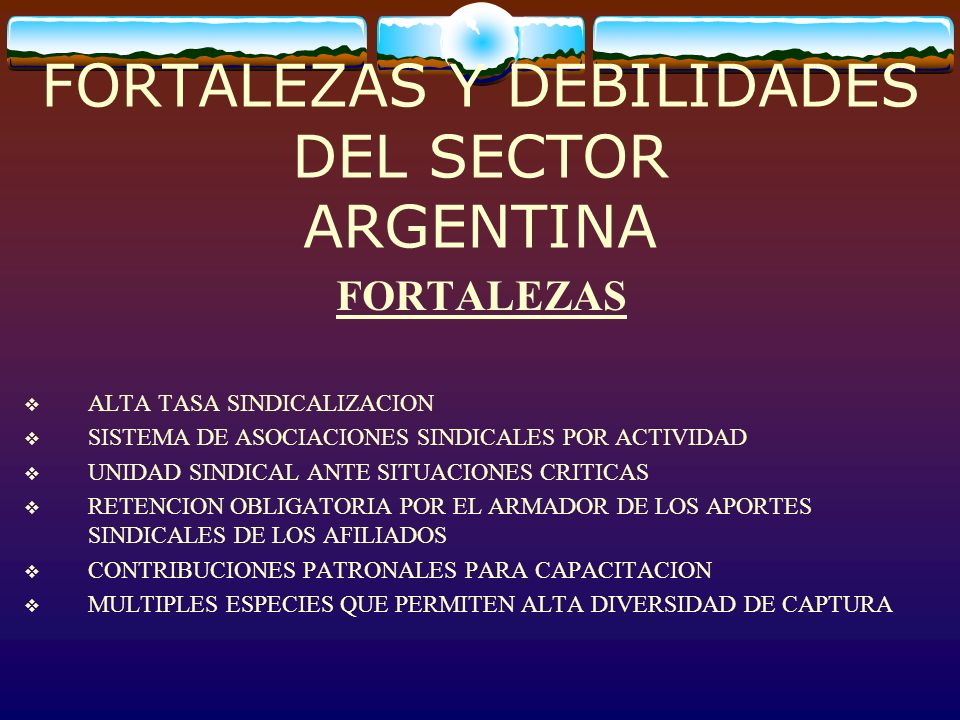 FORTALEZAS Y DEBILIDADES DEL SECTOR ARGENTINA FORTALEZAS ALTA TASA SINDICALIZACION SISTEMA DE ASOCIACIONES SINDICALES POR ACTIVIDAD UNIDAD SINDICAL AN