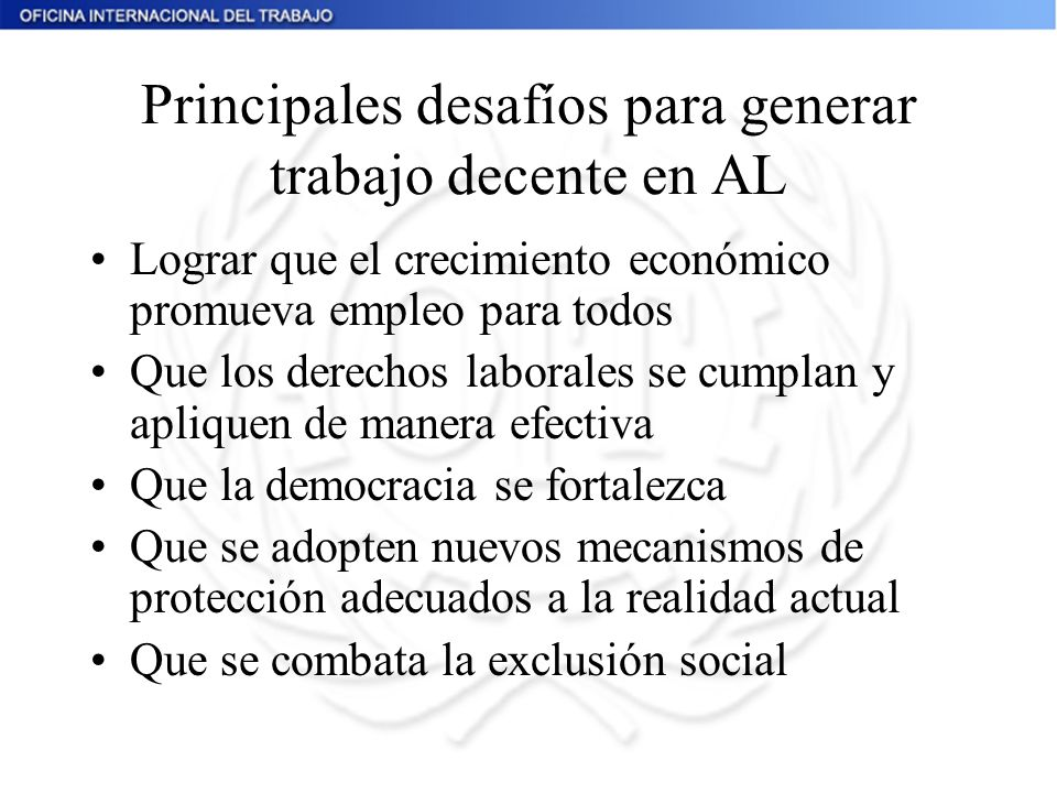 Principales desafíos para generar trabajo decente en AL Lograr que el crecimiento económico promueva empleo para todos Que los derechos laborales se c