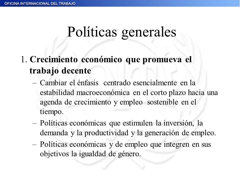 Políticas generales 1. Crecimiento económico que promueva el trabajo decente –Cambiar el énfasis centrado esencialmente en la estabilidad macroeconómi