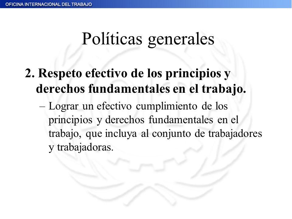 Políticas generales 2. Respeto efectivo de los principios y derechos fundamentales en el trabajo. –Lograr un efectivo cumplimiento de los principios y