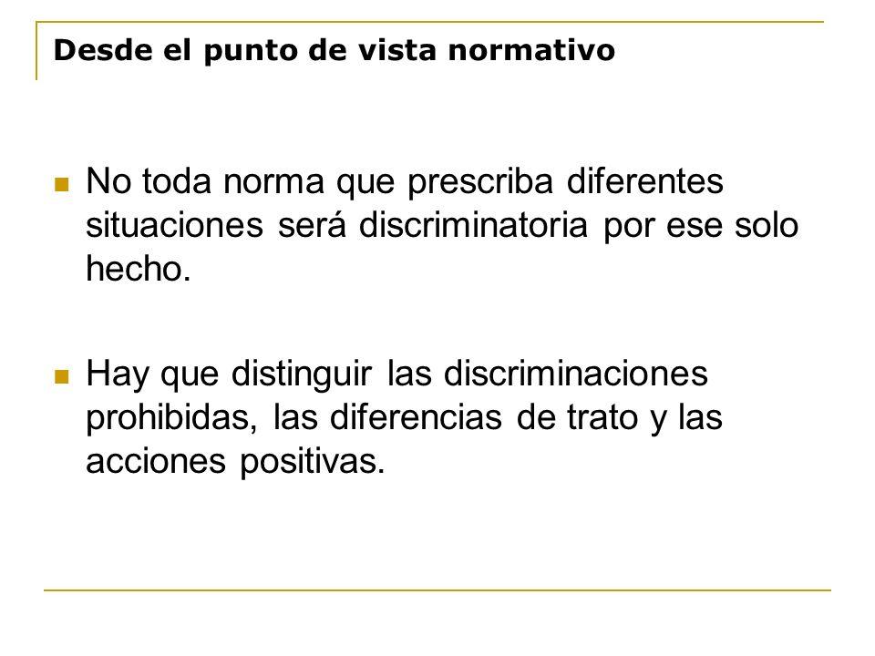 Desde el punto de vista normativo No toda norma que prescriba diferentes situaciones será discriminatoria por ese solo hecho. Hay que distinguir las d