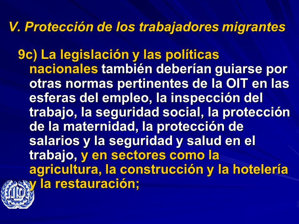 V. Protección de los trabajadores migrantes 9c) La legislación y las políticas nacionales también deberían guiarse por otras normas pertinentes de la