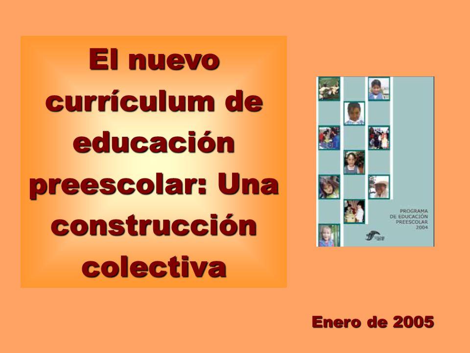 El nuevo currículum de educación preescolar: Una construcción colectiva Enero de 2005