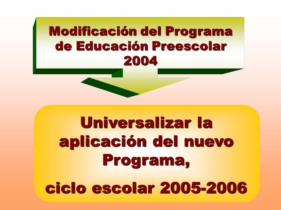 Modificación del Programa de Educación Preescolar 2004 Universalizar la aplicación del nuevo Programa, ciclo escolar 2005-2006
