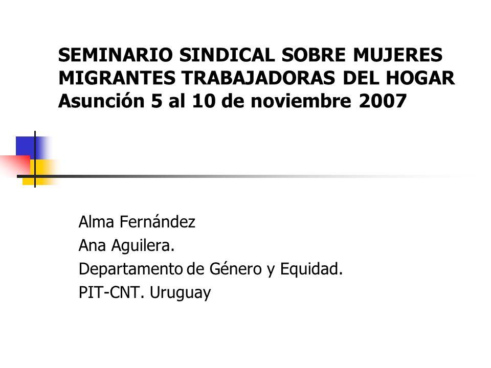 SEMINARIO SINDICAL SOBRE MUJERES MIGRANTES TRABAJADORAS DEL HOGAR Asunción 5 al 10 de noviembre 2007 Alma Fernández Ana Aguilera.