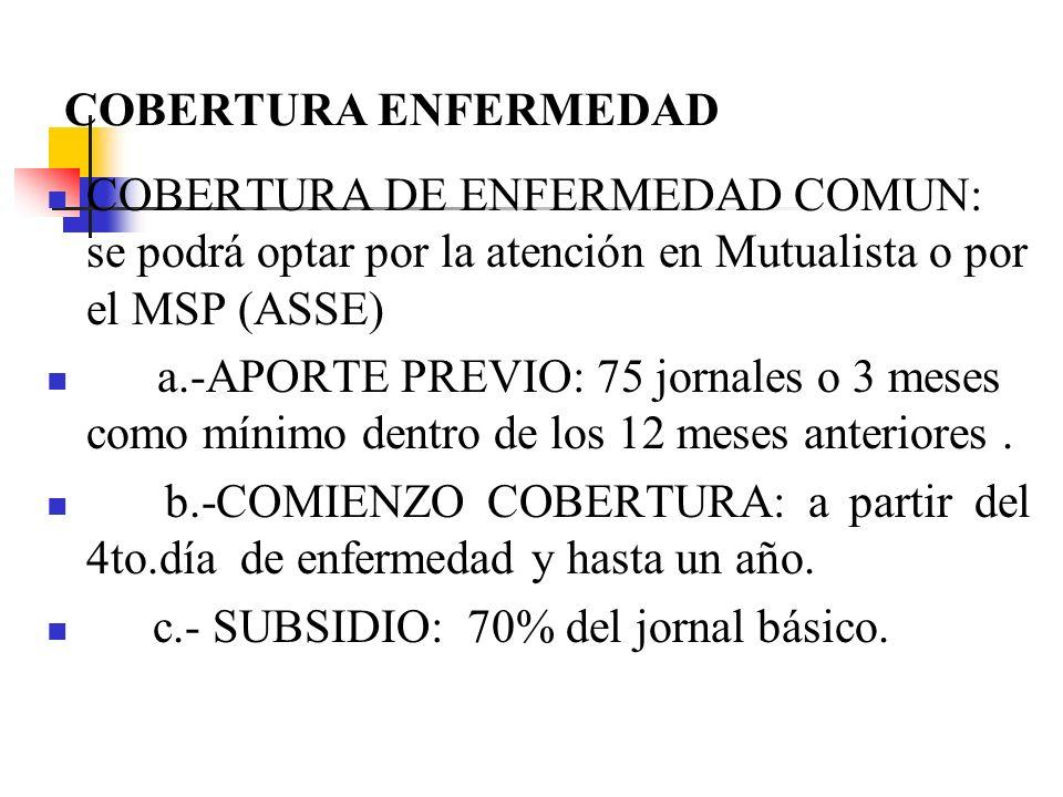 COBERTURA ENFERMEDAD COBERTURA DE ENFERMEDAD COMUN: se podrá optar por la atención en Mutualista o por el MSP (ASSE) a.-APORTE PREVIO: 75 jornales o 3 meses como mínimo dentro de los 12 meses anteriores.
