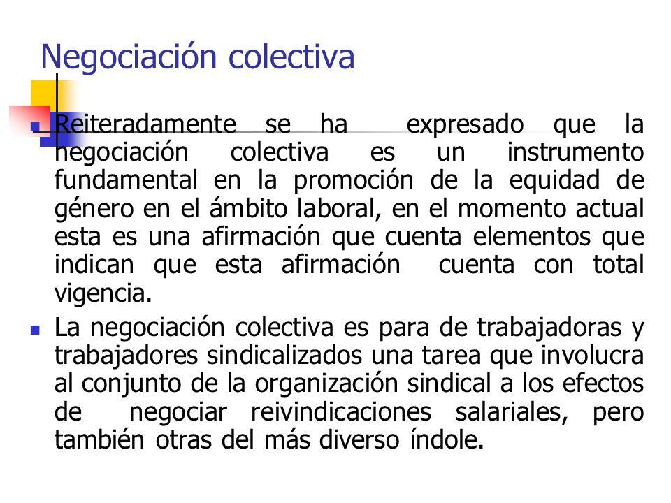 Negociación colectiva Reiteradamente se ha expresado que la negociación colectiva es un instrumento fundamental en la promoción de la equidad de género en el ámbito laboral, en el momento actual esta es una afirmación que cuenta elementos que indican que esta afirmación cuenta con total vigencia.