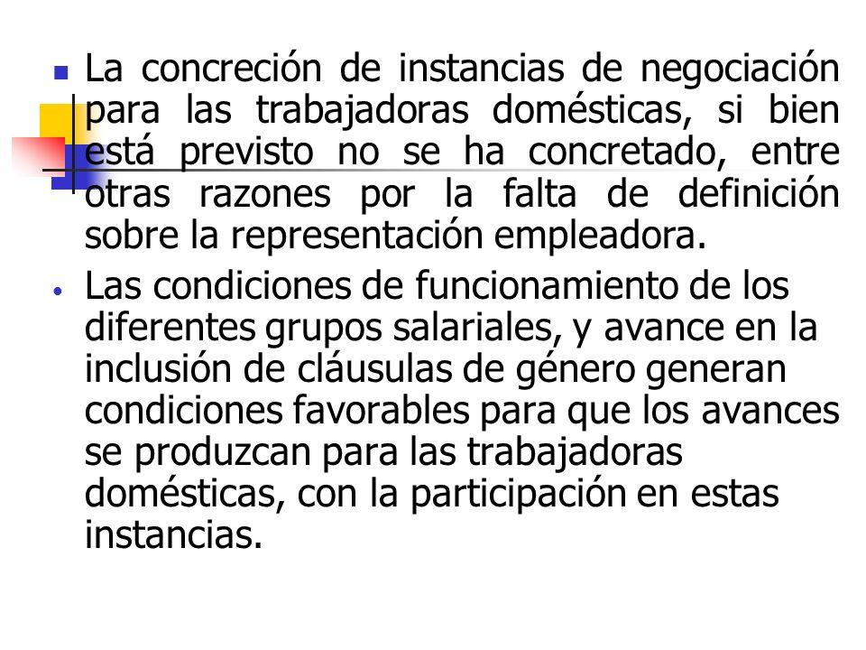 La concreción de instancias de negociación para las trabajadoras domésticas, si bien está previsto no se ha concretado, entre otras razones por la falta de definición sobre la representación empleadora.
