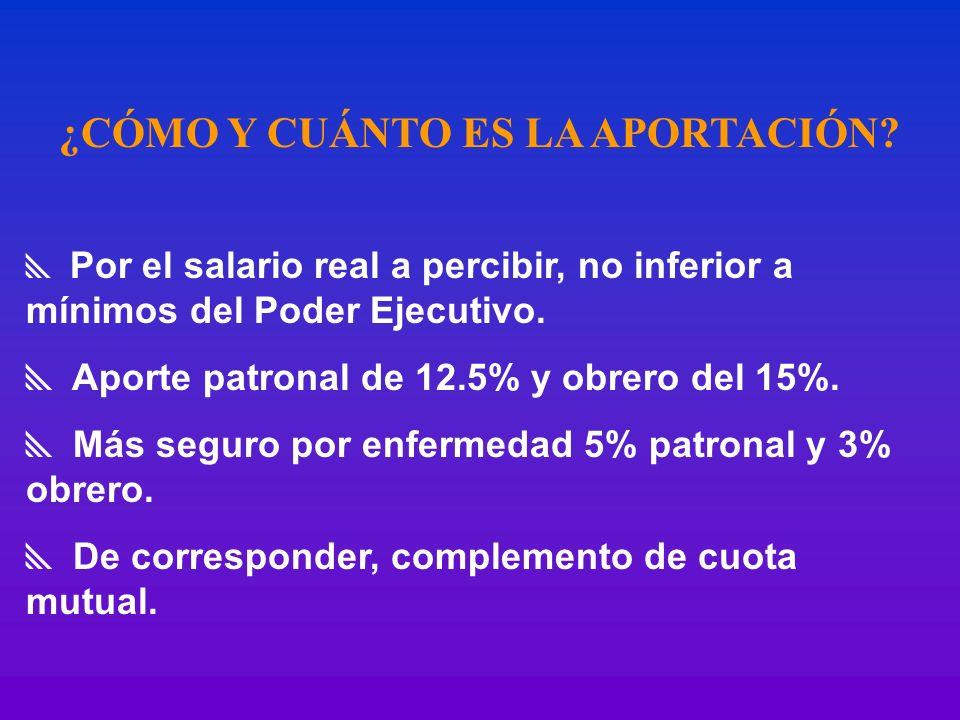 ¿CÓMO Y CUÁNTO ES LA APORTACIÓN? Por el salario real a percibir, no inferior a mínimos del Poder Ejecutivo. Aporte patronal de 12.5% y obrero del 15%.