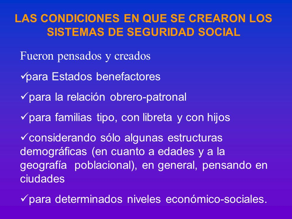 LAS CONDICIONES EN QUE SE CREARON LOS SISTEMAS DE SEGURIDAD SOCIAL Fueron pensados y creados para Estados benefactores para la relación obrero-patrona