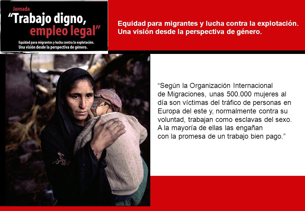 3 Según la Organización Internacional de Migraciones, unas 500.000 mujeres al día son víctimas del tráfico de personas en Europa del este y, normalmente contra su voluntad, trabajan como esclavas del sexo.