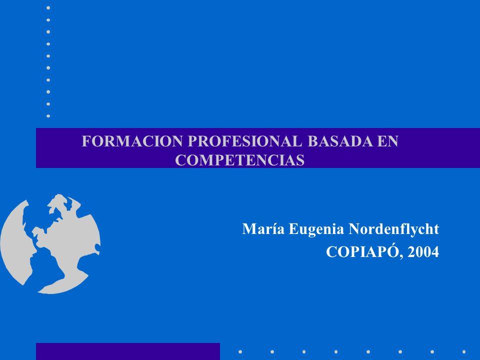 FORMACION PROFESIONAL BASADA EN COMPETENCIAS María Eugenia Nordenflycht COPIAPÓ, 2004