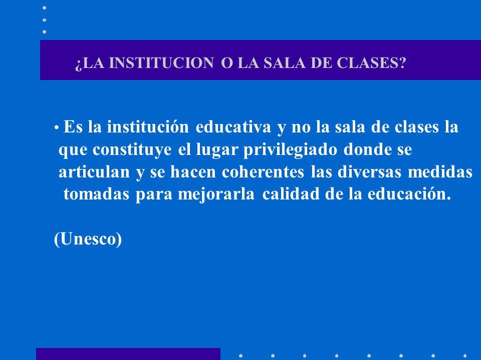¿LA INSTITUCION O LA SALA DE CLASES? Es la institución educativa y no la sala de clases la que constituye el lugar privilegiado donde se articulan y s