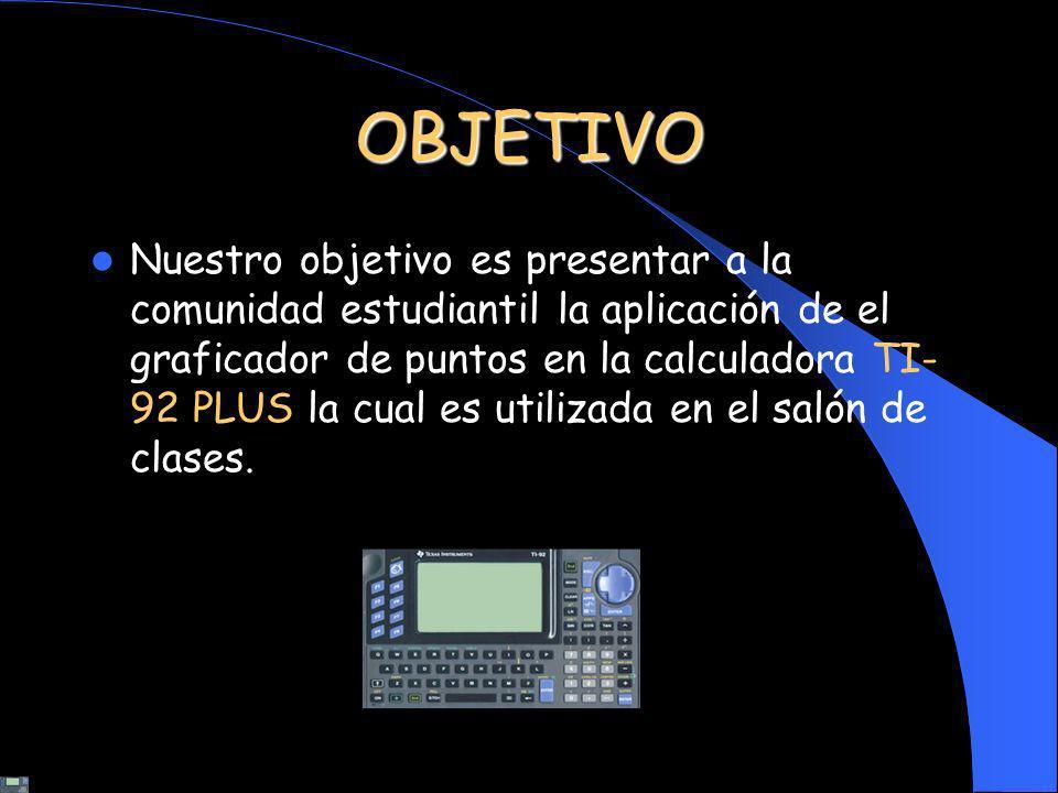 OBJETIVO Nuestro objetivo es presentar a la comunidad estudiantil la aplicación de el graficador de puntos en la calculadora TI- 92 PLUS la cual es ut