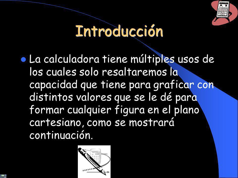 Introducción La calculadora tiene múltiples usos de los cuales solo resaltaremos la capacidad que tiene para graficar con distintos valores que se le