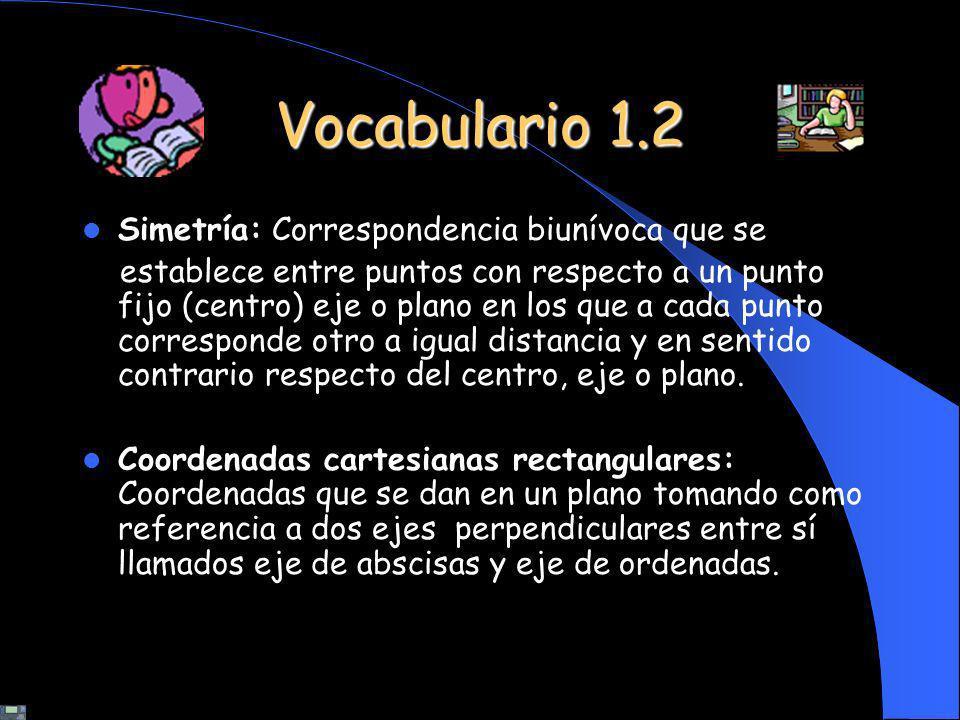 Vocabulario 1.2 Simetría: Correspondencia biunívoca que se establece entre puntos con respecto a un punto fijo (centro) eje o plano en los que a cada