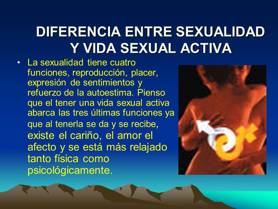 DIFERENCIA ENTRE SEXUALIDAD Y VIDA SEXUAL ACTIVA La sexualidad tiene cuatro funciones, reproducción, placer, expresión de sentimientos y refuerzo de l